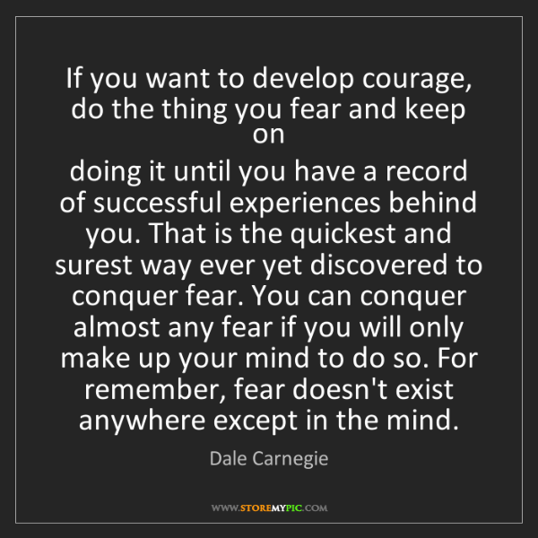 Dale Carnegie: If you want to develop courage, do the thing you fear...
