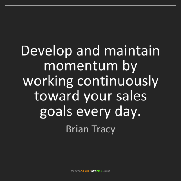 Brian Tracy: Develop and maintain momentum by working continuously...