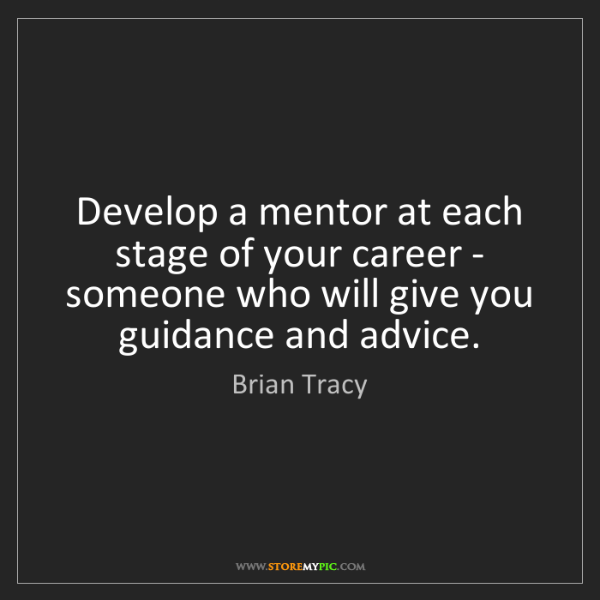 Brian Tracy: Develop a mentor at each stage of your career - someone...