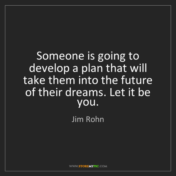 Jim Rohn: Someone is going to develop a plan that will take them...
