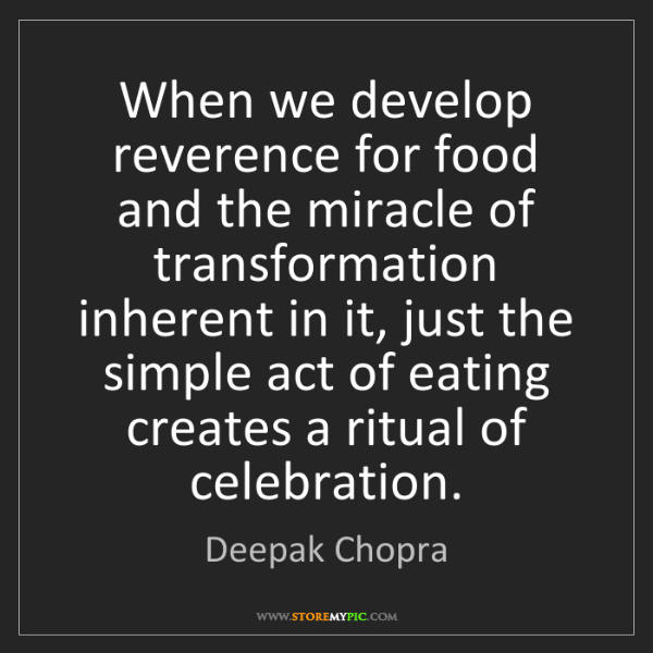 Deepak Chopra: When we develop reverence for food and the miracle of...