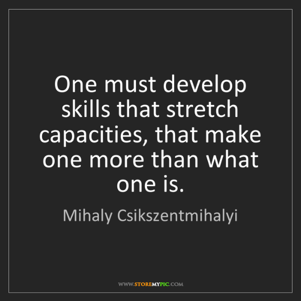 Mihaly Csikszentmihalyi: One must develop skills that stretch capacities, that...