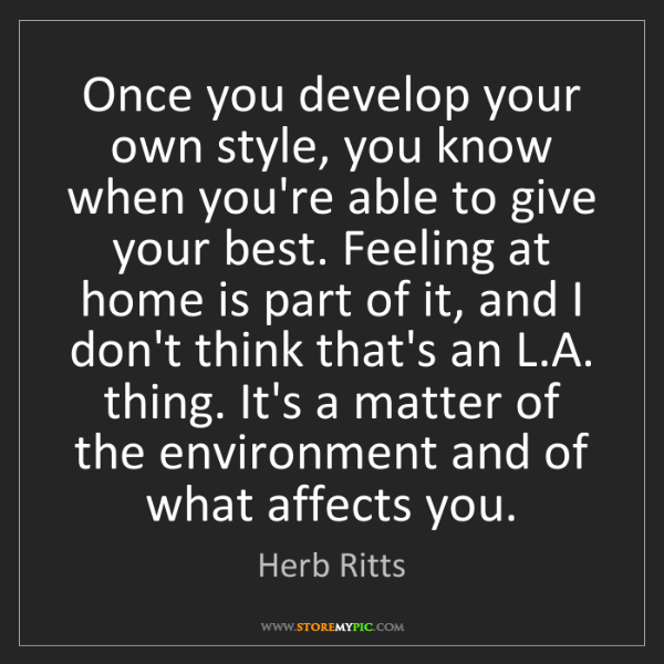 Herb Ritts: Once you develop your own style, you know when you're...