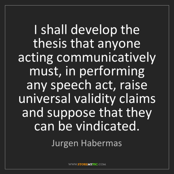 Jurgen Habermas: I shall develop the thesis that anyone acting communicatively...