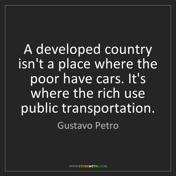 Gustavo Petro: A developed country isn't a place where the poor have...