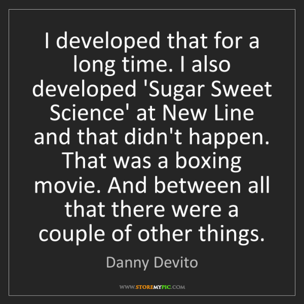 Danny Devito: I developed that for a long time. I also developed 'Sugar...