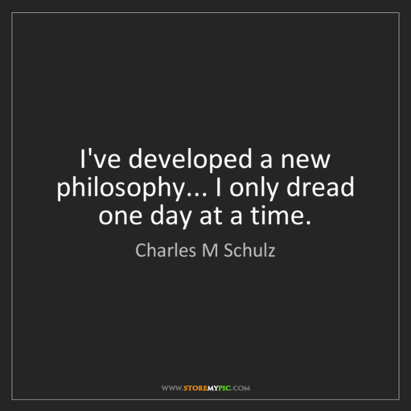 Charles M Schulz: I've developed a new philosophy... I only dread one day...