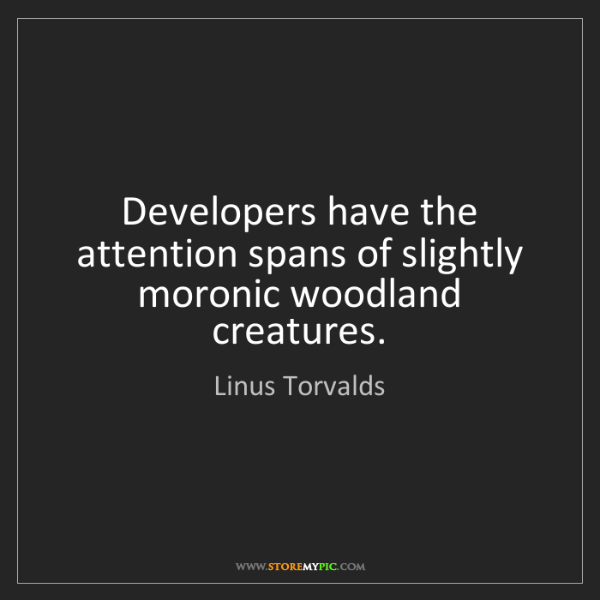Linus Torvalds: Developers have the attention spans of slightly moronic...