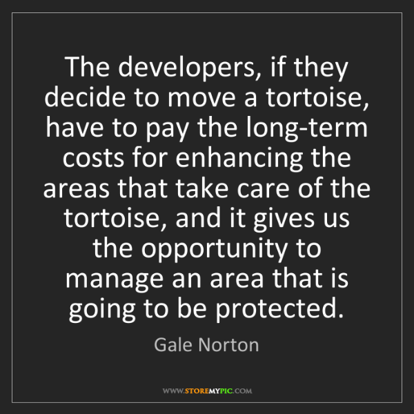 Gale Norton: The developers, if they decide to move a tortoise, have...
