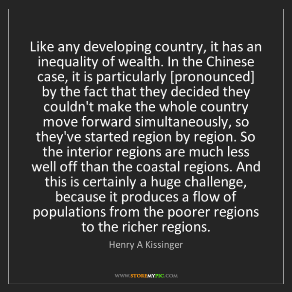 Henry A Kissinger: Like any developing country, it has an inequality of...