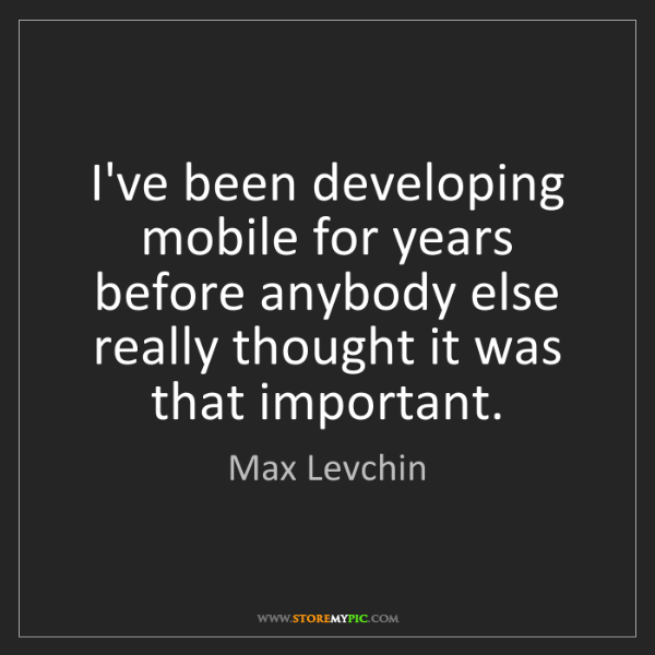 Max Levchin: I've been developing mobile for years before anybody...