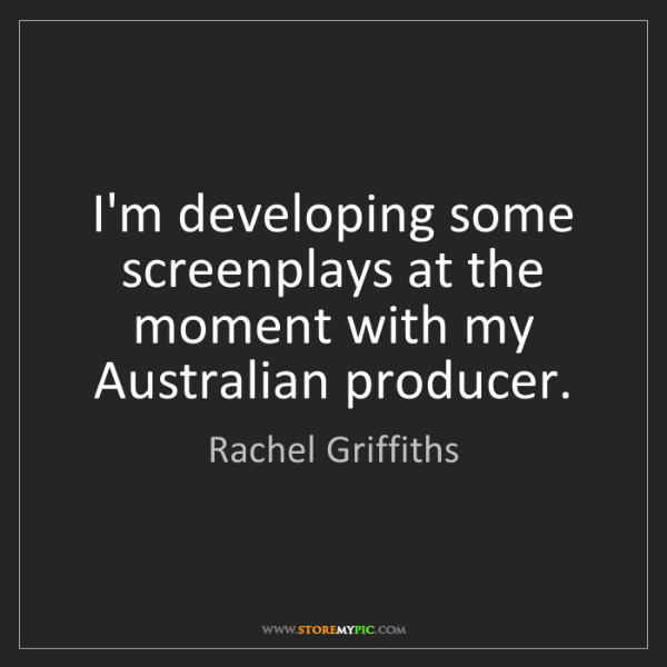Rachel Griffiths: I'm developing some screenplays at the moment with my...