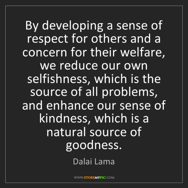 Dalai Lama: By developing a sense of respect for others and a concern...
