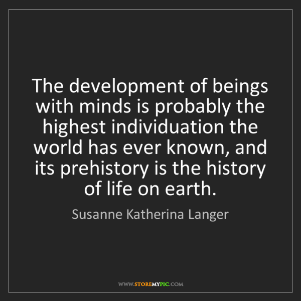 Susanne Katherina Langer: The development of beings with minds is probably the...