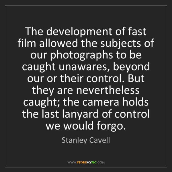 Stanley Cavell: The development of fast film allowed the subjects of...