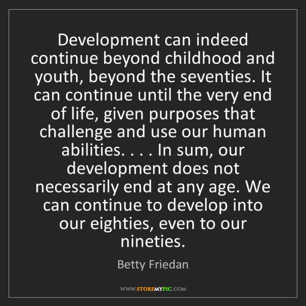 Betty Friedan: Development can indeed continue beyond childhood and...