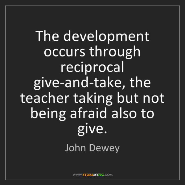 John Dewey: The development occurs through reciprocal give-and-take,...