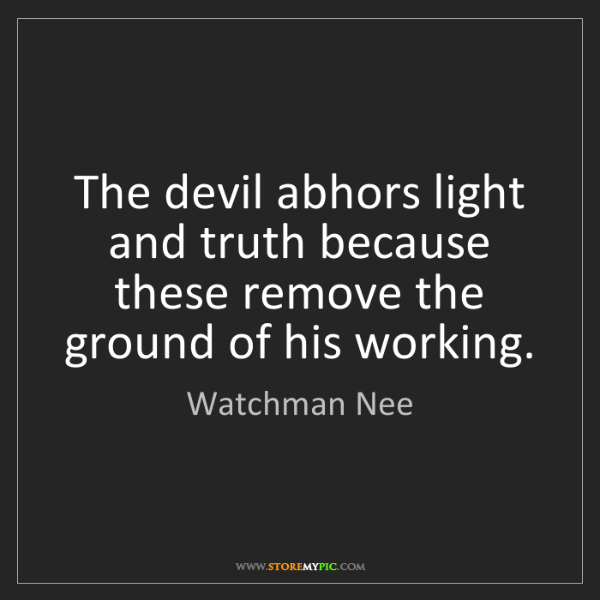 Watchman Nee: The devil abhors light and truth because these remove...