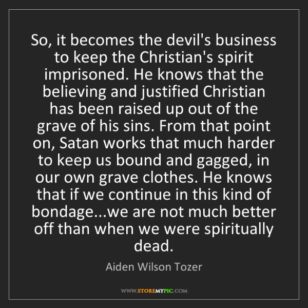 Aiden Wilson Tozer: So, it becomes the devil's business to keep the Christian's...
