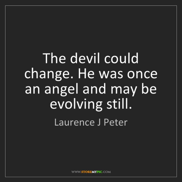 Laurence J Peter: The devil could change. He was once an angel and may...