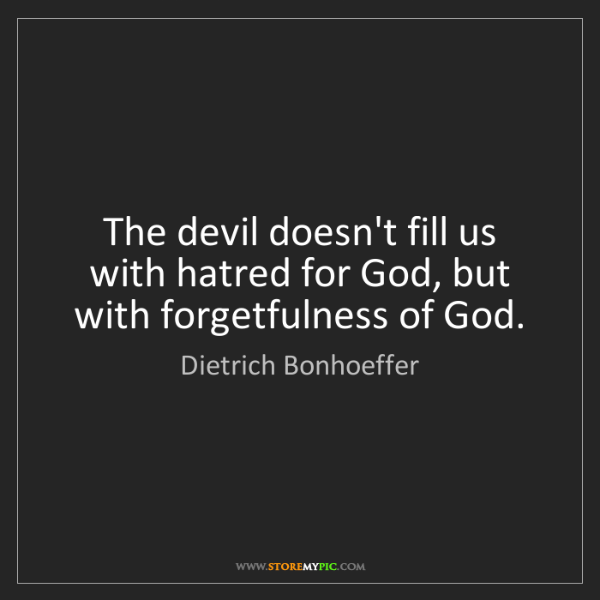 Dietrich Bonhoeffer: The devil doesn't fill us with hatred for God, but with...