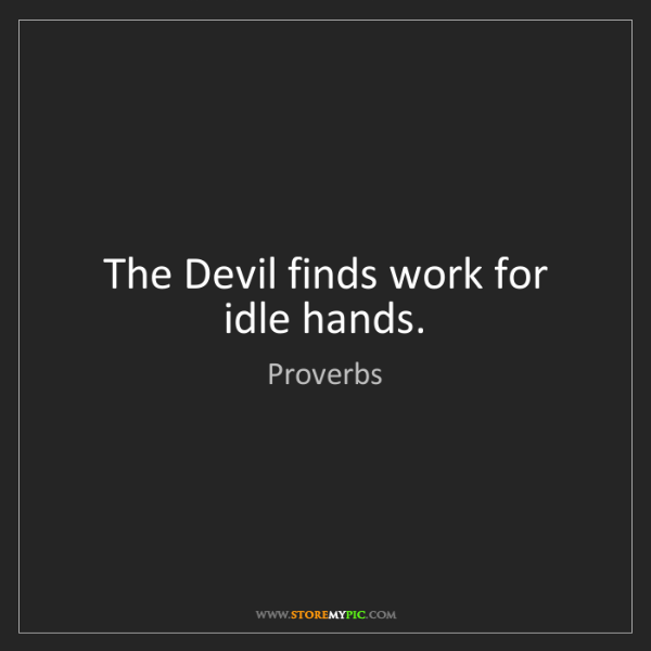 Proverbs: The Devil finds work for idle hands.