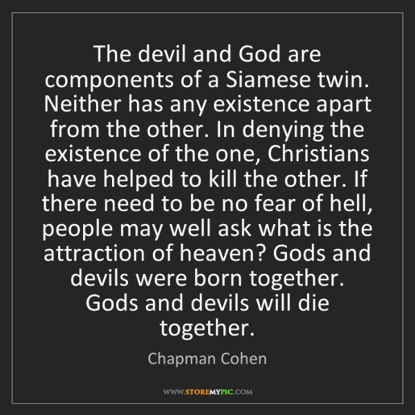 Chapman Cohen: The devil and God are components of a Siamese twin. Neither...