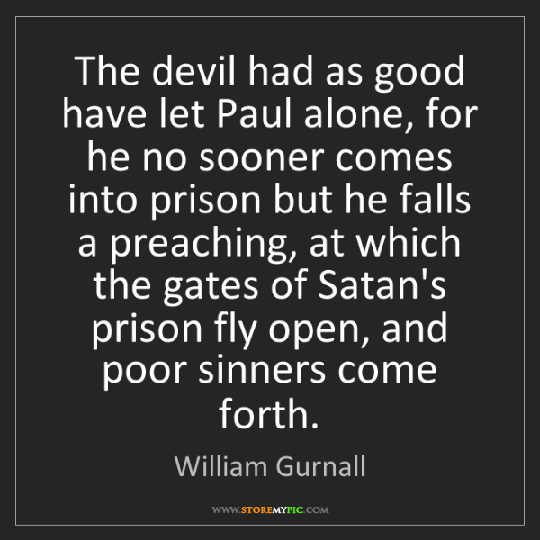 William Gurnall: The devil had as good have let Paul alone, for he no...