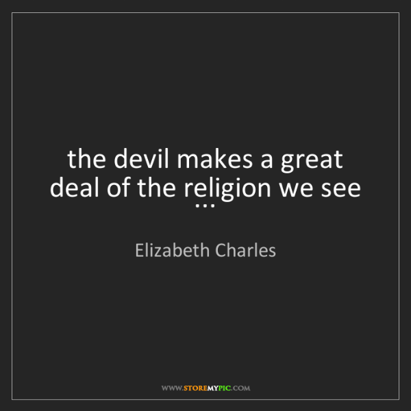 Elizabeth Charles: the devil makes a great deal of the religion we see ...