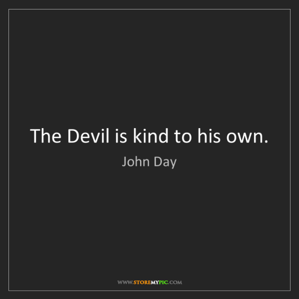 John Day: The Devil is kind to his own.