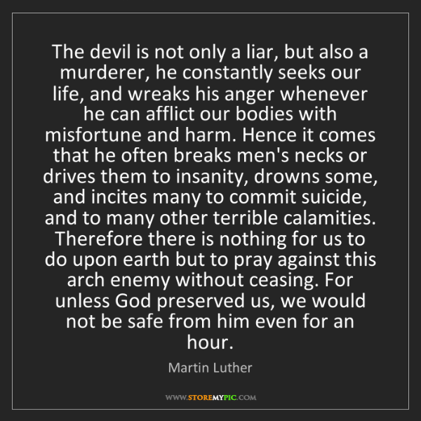 Martin Luther: The devil is not only a liar, but also a murderer, he...