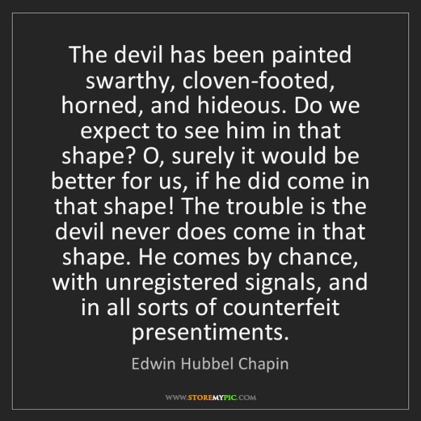 Edwin Hubbel Chapin: The devil has been painted swarthy, cloven-footed, horned,...