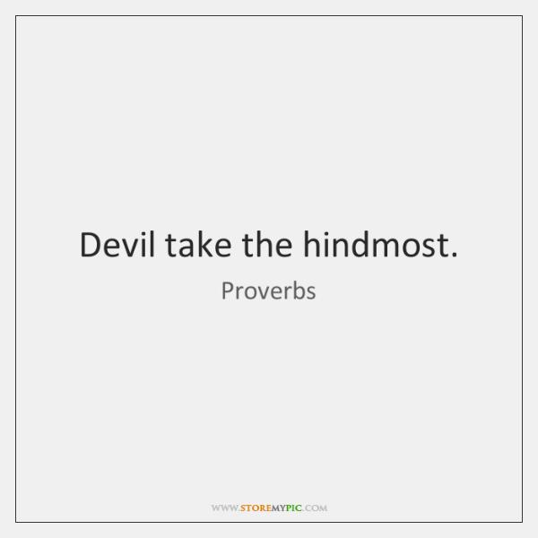 Devil take the hindmost.