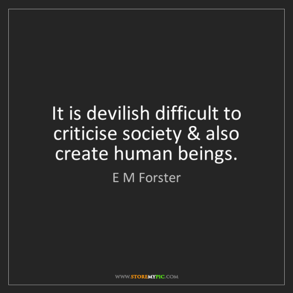 E M Forster: It is devilish difficult to criticise society & also...