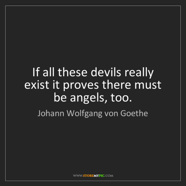 Johann Wolfgang von Goethe: If all these devils really exist it proves there must...