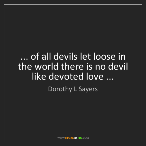 Dorothy L Sayers: ... of all devils let loose in the world there is no...