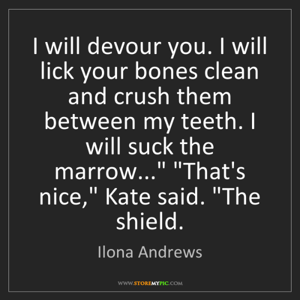 Ilona Andrews: I will devour you. I will lick your bones clean and crush...