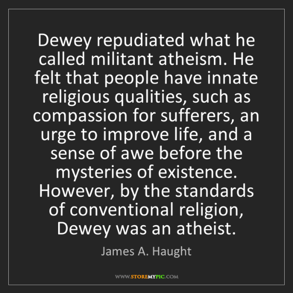 James A. Haught: Dewey repudiated what he called militant atheism. He...