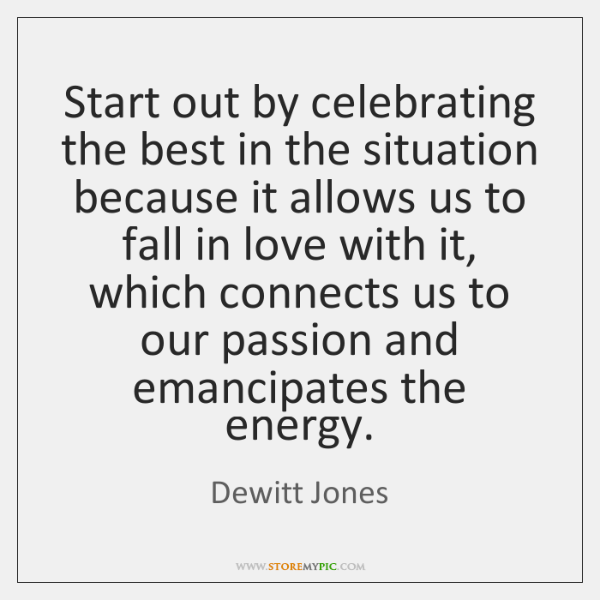 Start out by celebrating the best in the situation because it allows ...