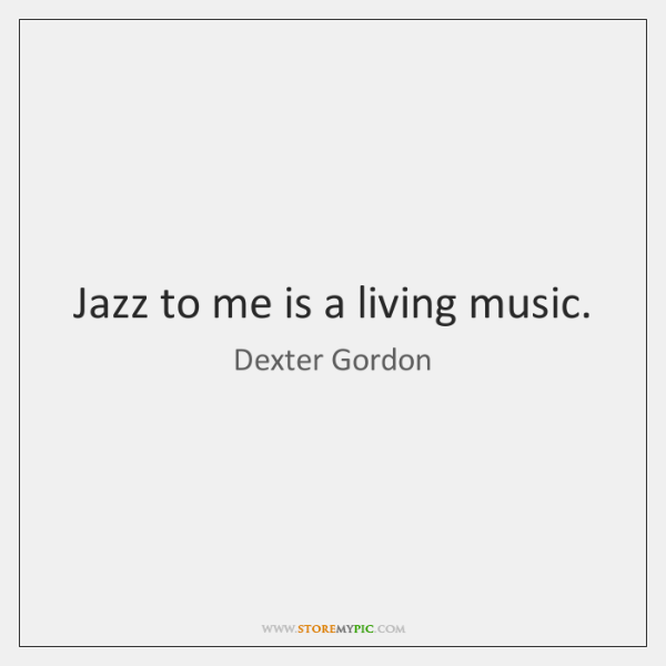 Jazz to me is a living music.