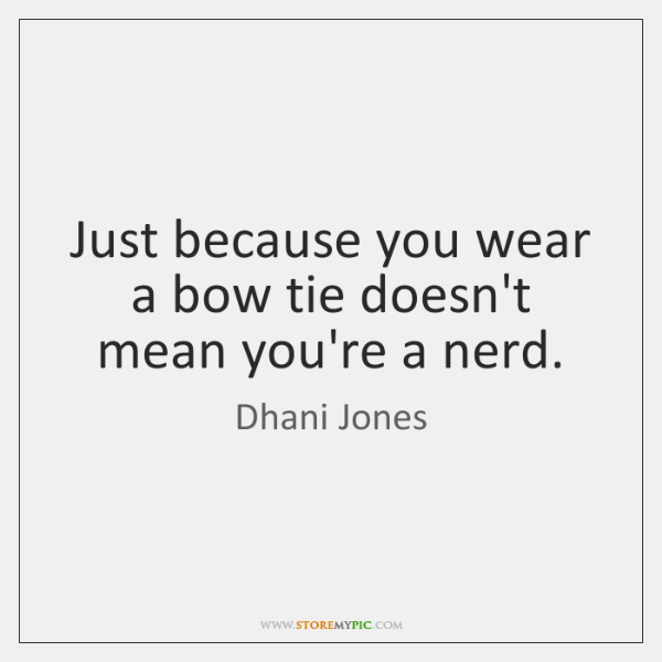 Just because you wear a bow tie doesn't mean you're a nerd.