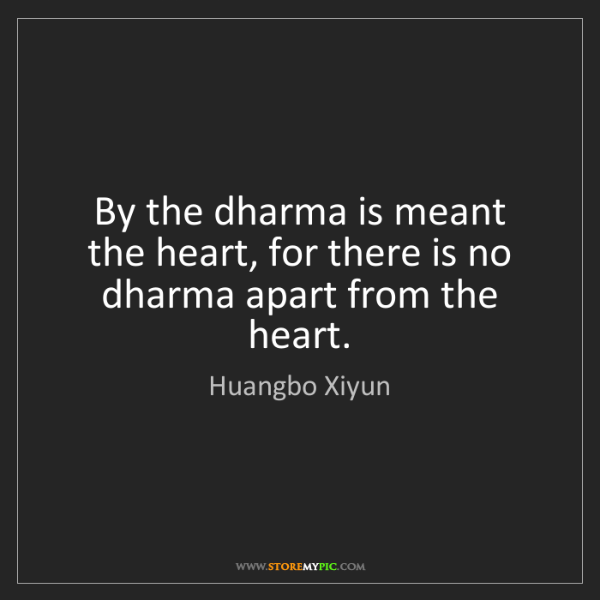 Huangbo Xiyun: By the dharma is meant the heart, for there is no dharma...