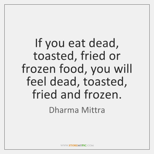 If you eat dead, toasted, fried or frozen food, you will feel ...
