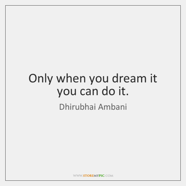 Only when you dream it you can do it.