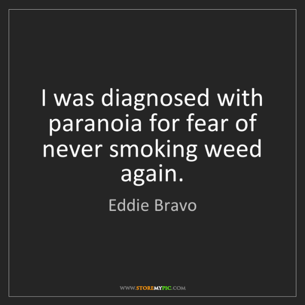 Eddie Bravo: I was diagnosed with paranoia for fear of never smoking...