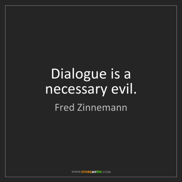 Fred Zinnemann: Dialogue is a necessary evil.