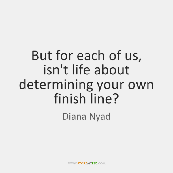 But for each of us, isn't life about determining your own finish ...