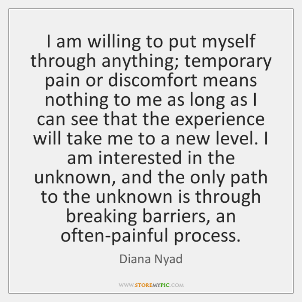 I am willing to put myself through anything; temporary pain or discomfort ...