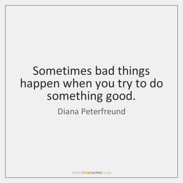 Sometimes bad things happen when you try to do something good.