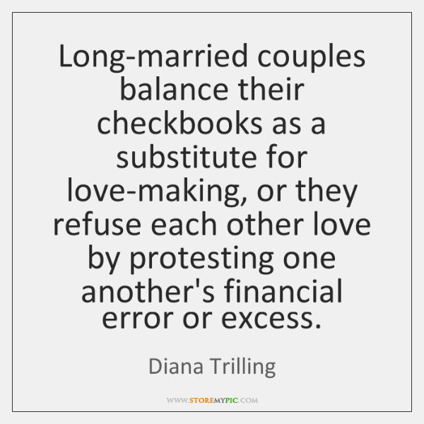 Long-married couples balance their checkbooks as a substitute for love-making, or they ...